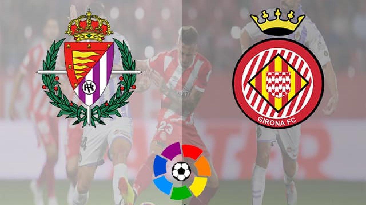 Nhận định Real Valladolid Vs Girona Vong 34 La Liga Mua Giải 2018